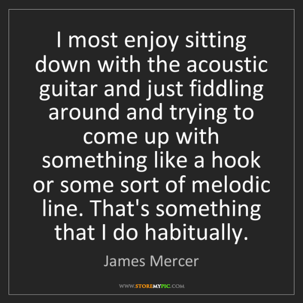 James Mercer: I most enjoy sitting down with the acoustic guitar and...
