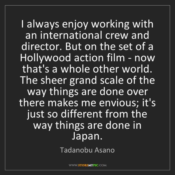 Tadanobu Asano: I always enjoy working with an international crew and...