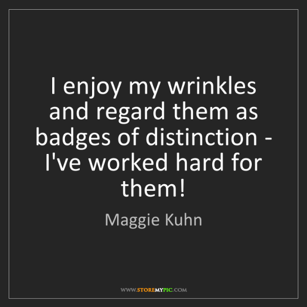 Maggie Kuhn: I enjoy my wrinkles and regard them as badges of distinction...