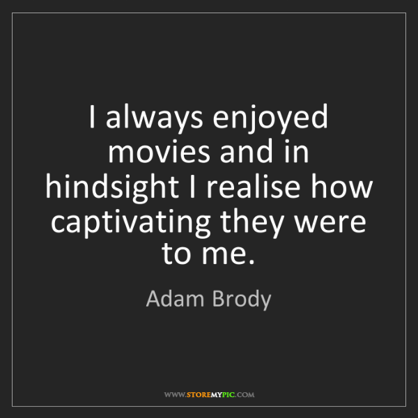 Adam Brody: I always enjoyed movies and in hindsight I realise how...