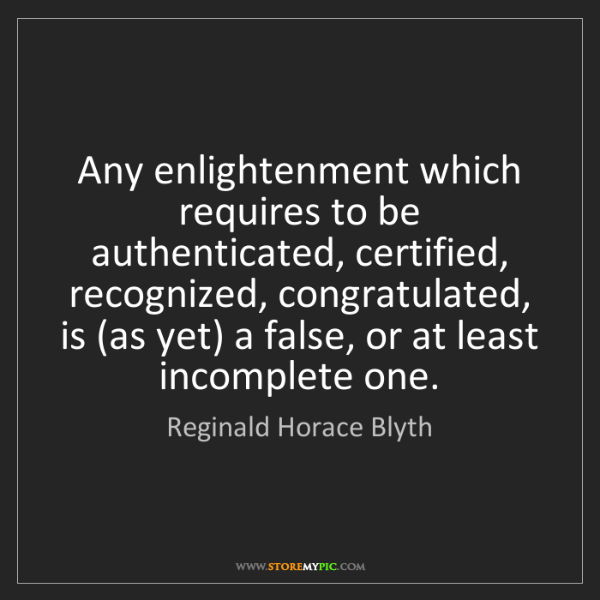 Reginald Horace Blyth: Any enlightenment which requires to be authenticated,...