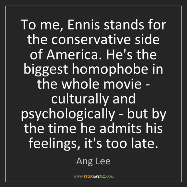 Ang Lee: To me, Ennis stands for the conservative side of America....