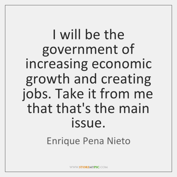 I will be the government of increasing economic growth and creating jobs. ...