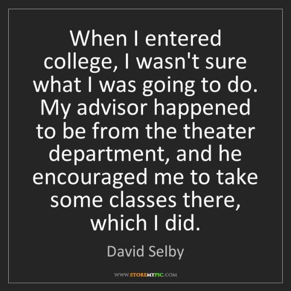 David Selby: When I entered college, I wasn't sure what I was going...