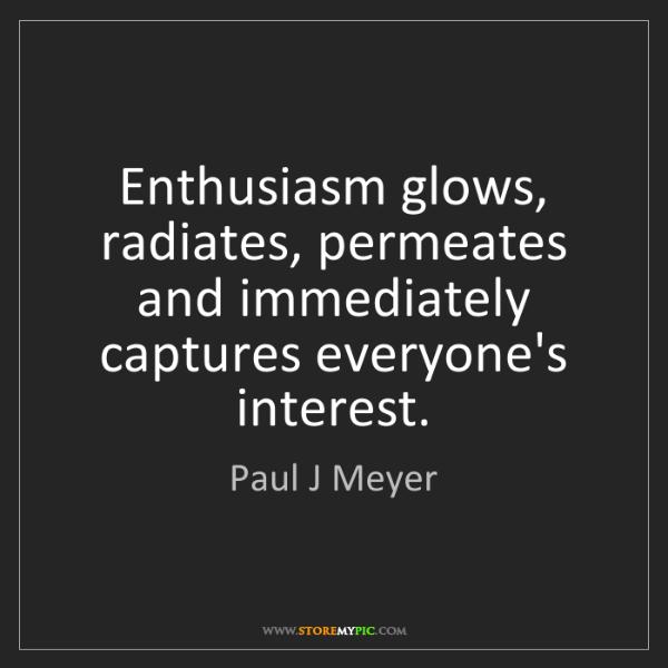 Paul J Meyer: Enthusiasm glows, radiates, permeates and immediately...