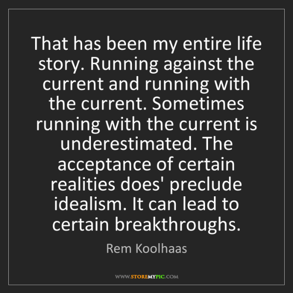 Rem Koolhaas: That has been my entire life story. Running against the...