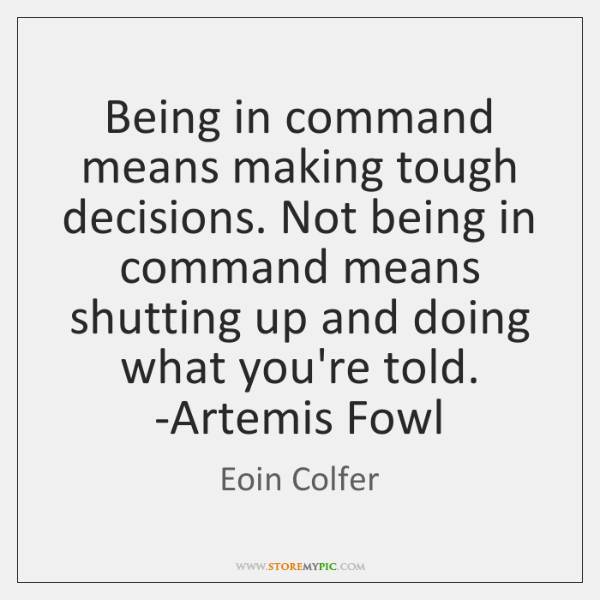 Being in command means making tough decisions. Not being in command means ...