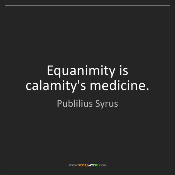 Publilius Syrus: Equanimity is calamity's medicine.
