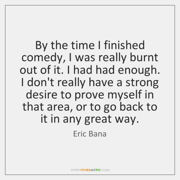 By the time I finished comedy, I was really burnt out of ...