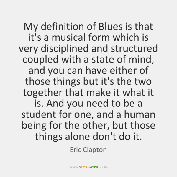 My definition of Blues is that it's a musical form which is ...