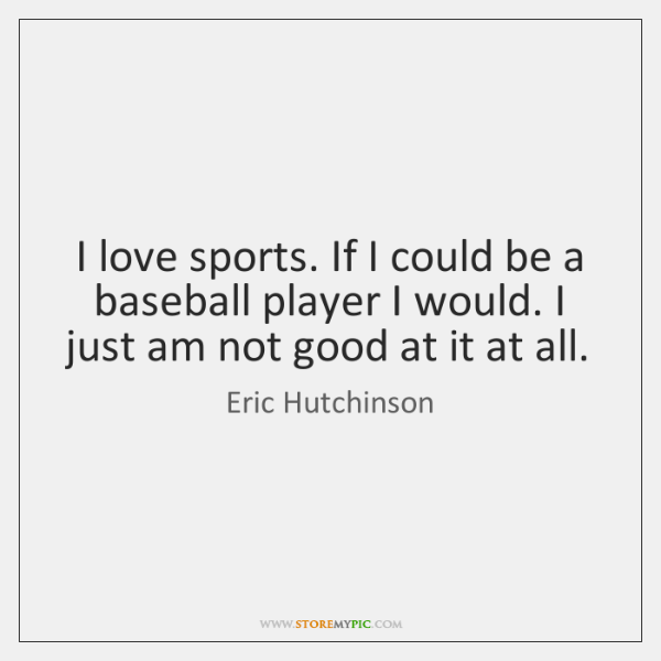 I love sports. If I could be a baseball player I would. ...
