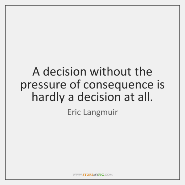 A decision without the pressure of consequence is hardly a decision at ...