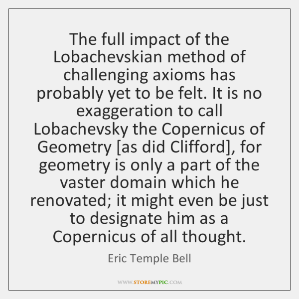The full impact of the Lobachevskian method of challenging axioms has probably ...