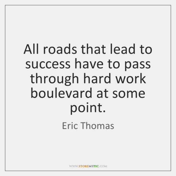 All roads that lead to success have to pass through hard work ...