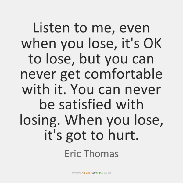 Listen to me, even when you lose, it's OK to lose, but ...