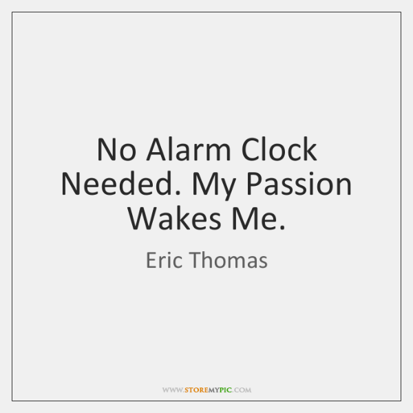No Alarm Clock Needed. My Passion Wakes Me.