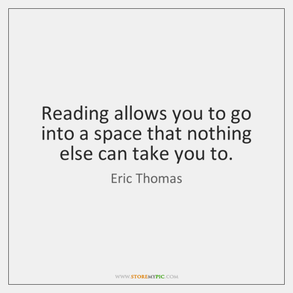 Reading allows you to go into a space that nothing else can ...