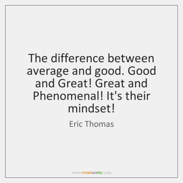 The difference between average and good. Good and Great! Great and Phenomenal! ...