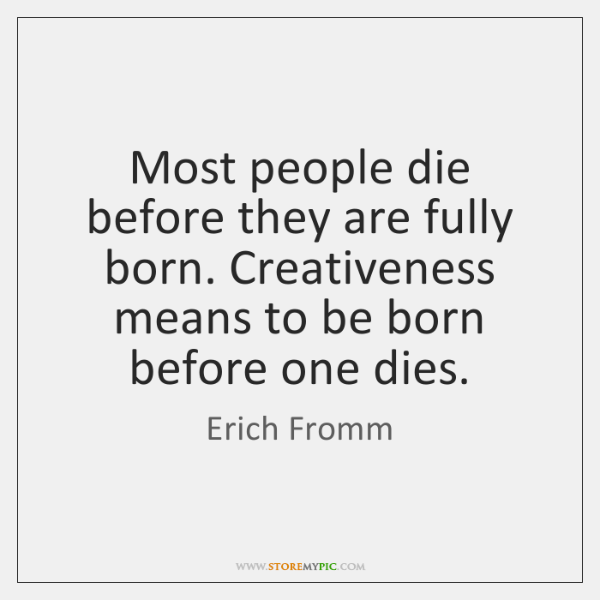 Most people die before they are fully born. Creativeness means to be ...