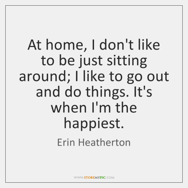 At home, I don't like to be just sitting around; I like ...