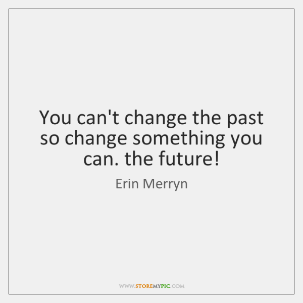 You can't change the past so change something you can. the future!