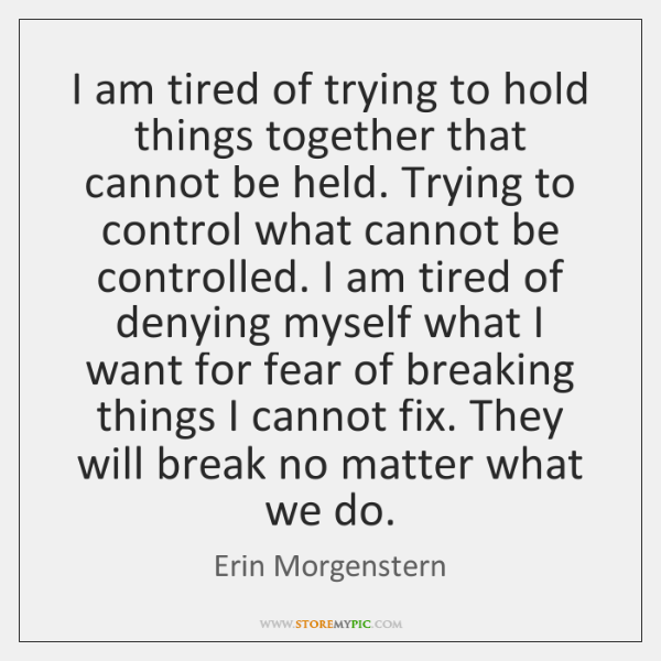 I am tired of trying to hold things together that cannot be