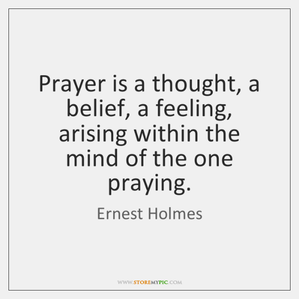 Prayer is a thought, a belief, a feeling, arising within the mind ...