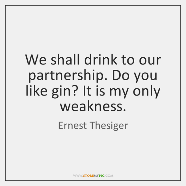 We shall drink to our partnership. Do you like gin? It is ...