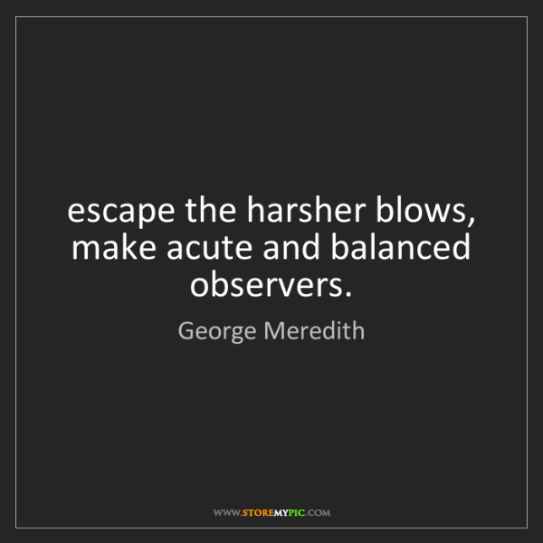 George Meredith: escape the harsher blows, make acute and balanced observers.