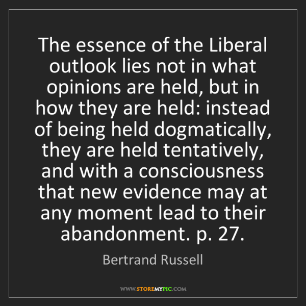Bertrand Russell: The essence of the Liberal outlook lies not in what opinions...