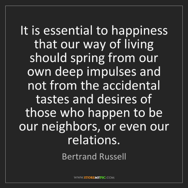 Bertrand Russell: It is essential to happiness that our way of living should...