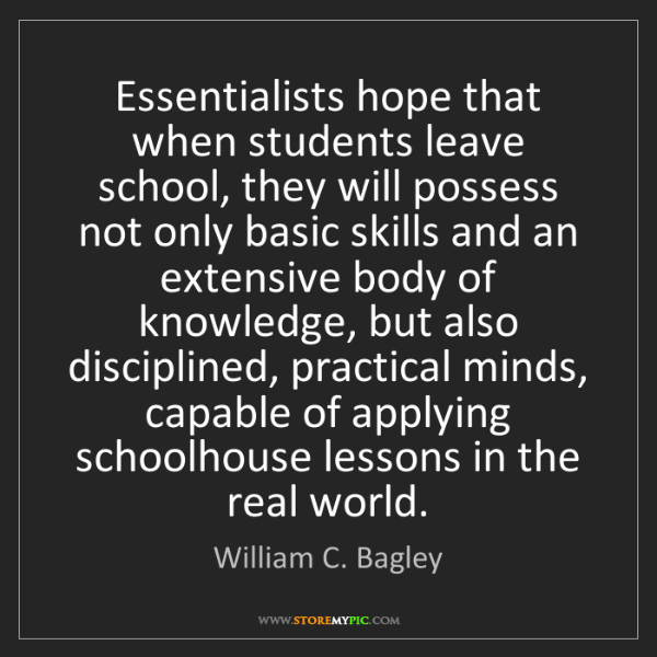 William C. Bagley: Essentialists hope that when students leave school, they...