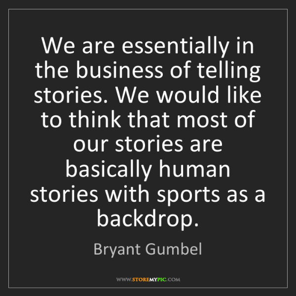Bryant Gumbel: We are essentially in the business of telling stories....
