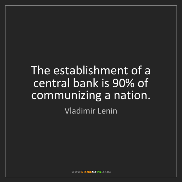 Vladimir Lenin: The establishment of a central bank is 90% of communizing...