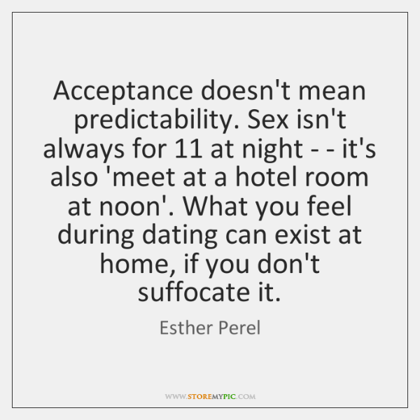 Acceptance doesn't mean predictability. Sex isn't always for 11 at night - - ...