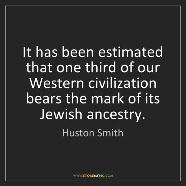 Huston Smith: It has been estimated that one third of our Western civilization...