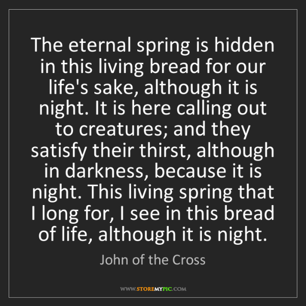 John of the Cross: The eternal spring is hidden in this living bread for...