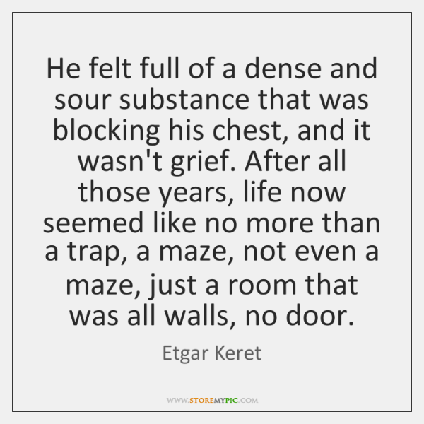He felt full of a dense and sour substance that was blocking ...