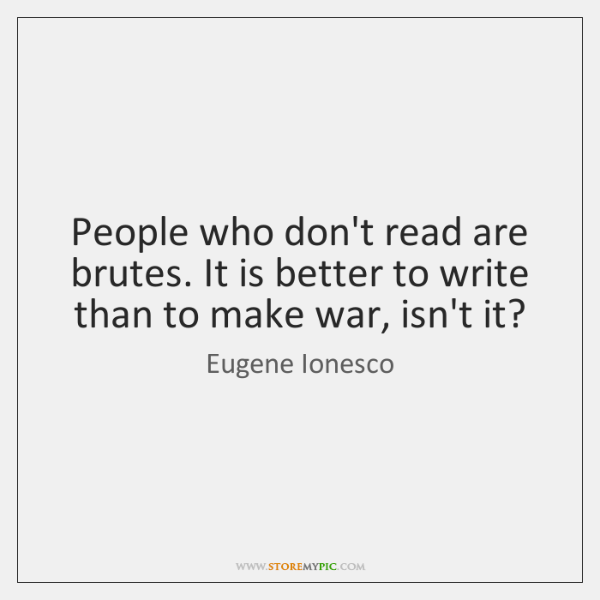 People who don't read are brutes. It is better to write than ...