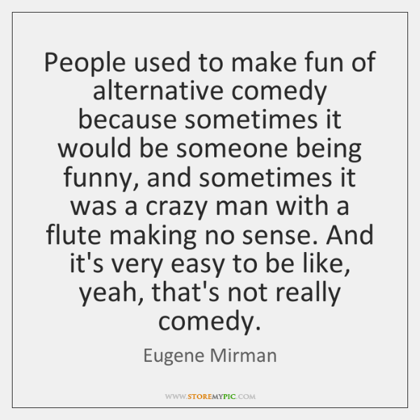 People used to make fun of alternative comedy because sometimes it would ...