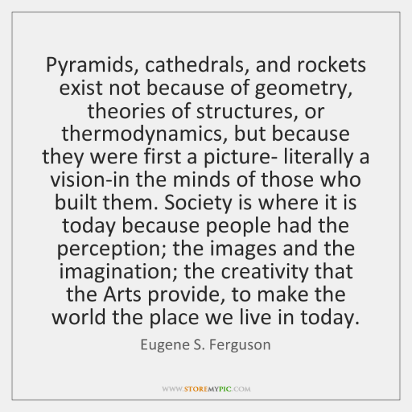 Pyramids, cathedrals, and rockets exist not because of geometry, theories of structures, ...