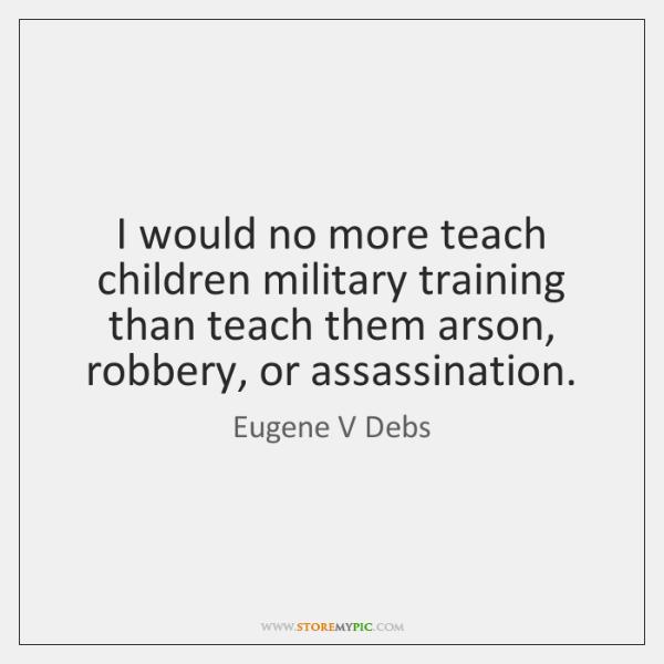 I would no more teach children military training than teach them arson, ...
