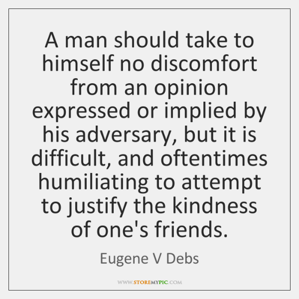 A man should take to himself no discomfort from an opinion expressed ...