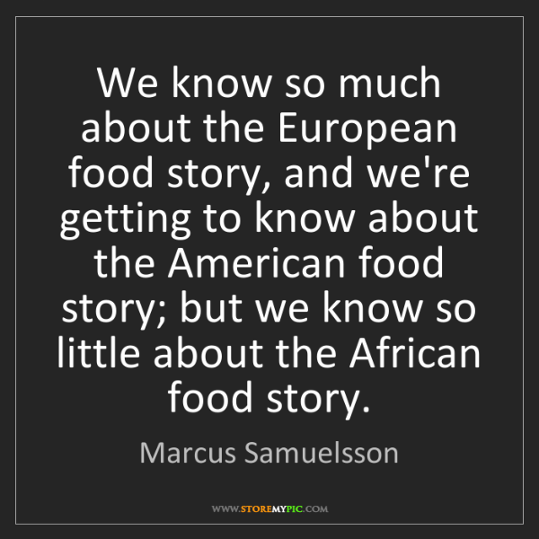 Marcus Samuelsson: We know so much about the European food story, and we're...