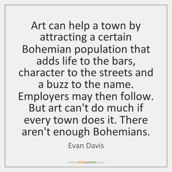 Art can help a town by attracting a certain Bohemian population that ...