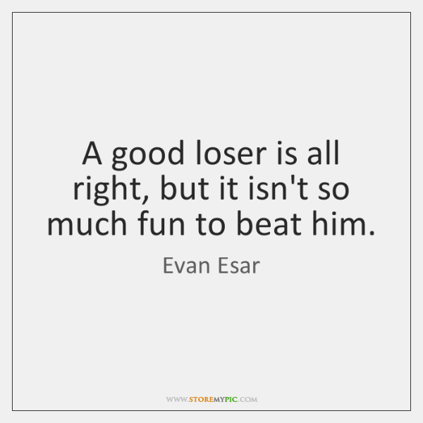 A good loser is all right, but it isn't so much fun ...