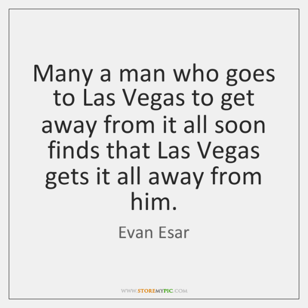 Many a man who goes to Las Vegas to get away from ...