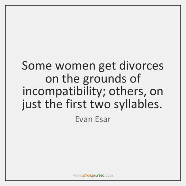 Some women get divorces on the grounds of incompatibility; others, on just ...