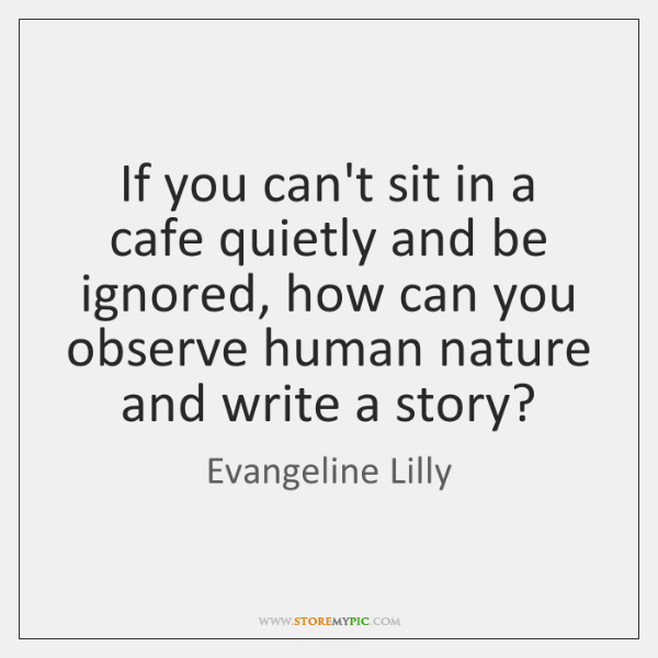 If you can't sit in a cafe quietly and be ignored, how ...