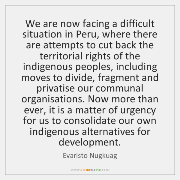 We are now facing a difficult situation in Peru, where there are ...